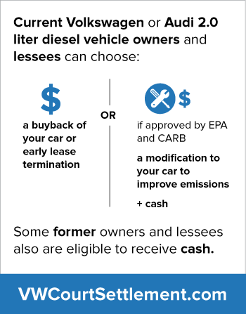 a buyback of your car or early lease termination or if approved by EPA and CARB, a modification to your car to improve emissions and cash. Some former owners and lessees also are eligible to receive cash.