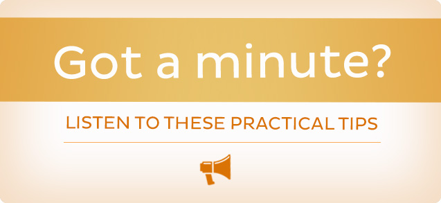 Got a Minute? Listen to these practical tips.