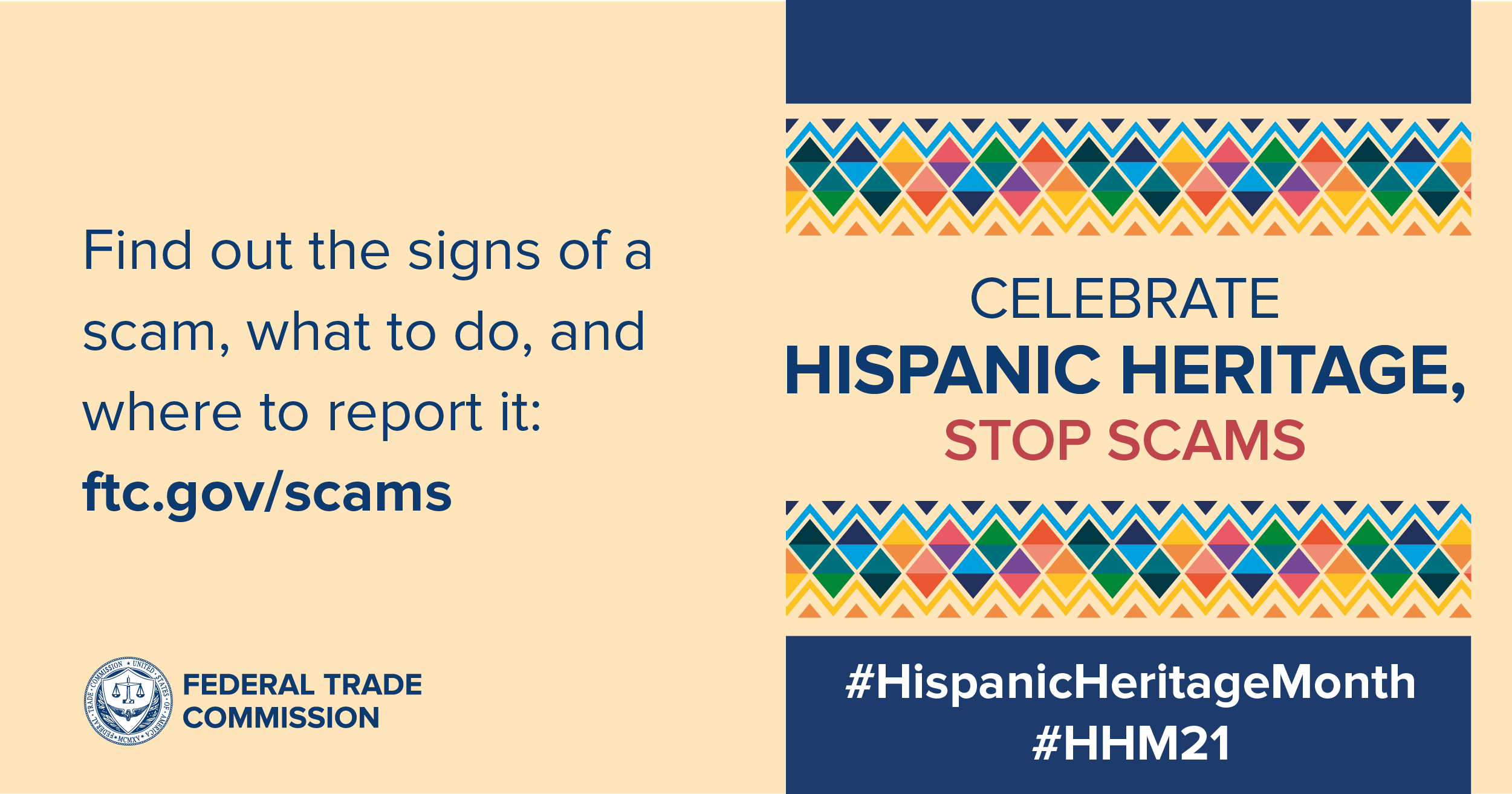 Find out the signs of a scams, what to do and where to report it. Ftc.gov/scams. Celebrate Hispanic Heritage, Stop Scams.