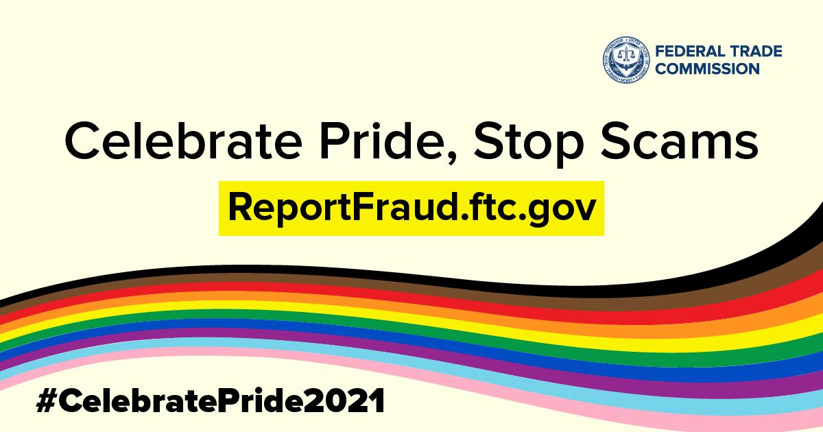 Celebrate Pride, Stop Scams ReportFraud.ftc.gov #CelebratePride2021