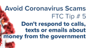 Avoid Coronavirus Scams - Tip 5: Don't respond to calls, texts, or emails about money from the government