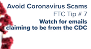 Avoid Coronavirus Scams - Tip 7: Watch for emails claiming to be from the CDC